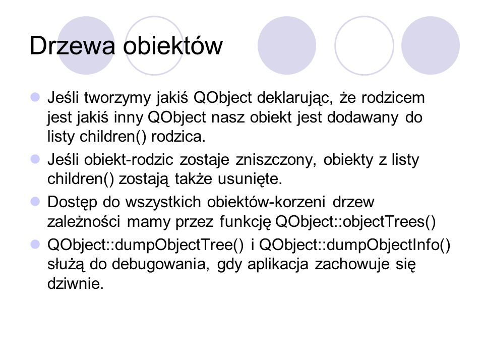 Drzewa obiektówJeśli tworzymy jakiś QObject deklarując, że rodzicem jest jakiś inny QObject nasz obiekt jest dodawany do listy children() rodzica.