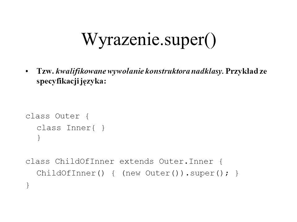 Wyrazenie.super() Tzw. kwalifikowane wywołanie konstruktora nadklasy. Przykład ze specyfikacji języka: