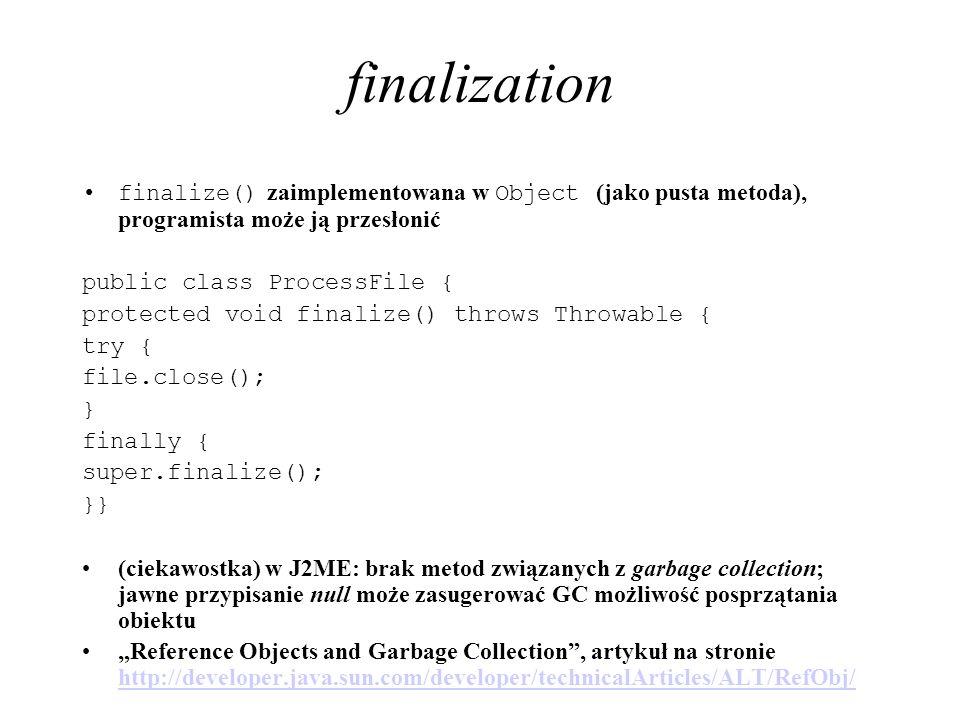 finalization finalize() zaimplementowana w Object (jako pusta metoda), programista może ją przesłonić.