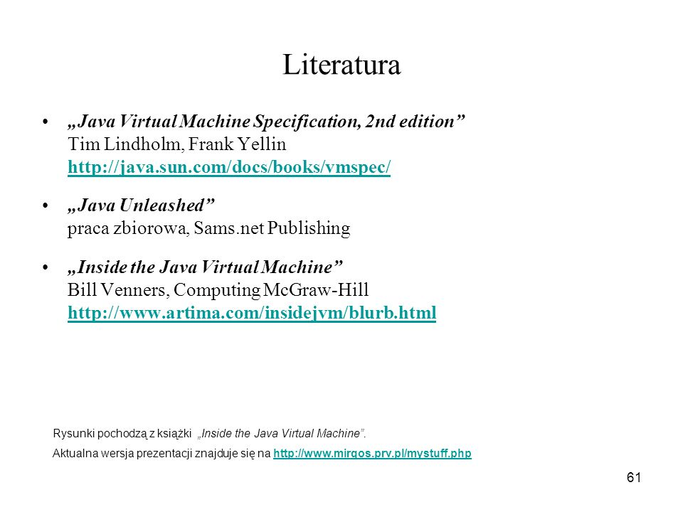 "Literatura ""Java Virtual Machine Specification, 2nd edition Tim Lindholm, Frank Yellin http://java.sun.com/docs/books/vmspec/"