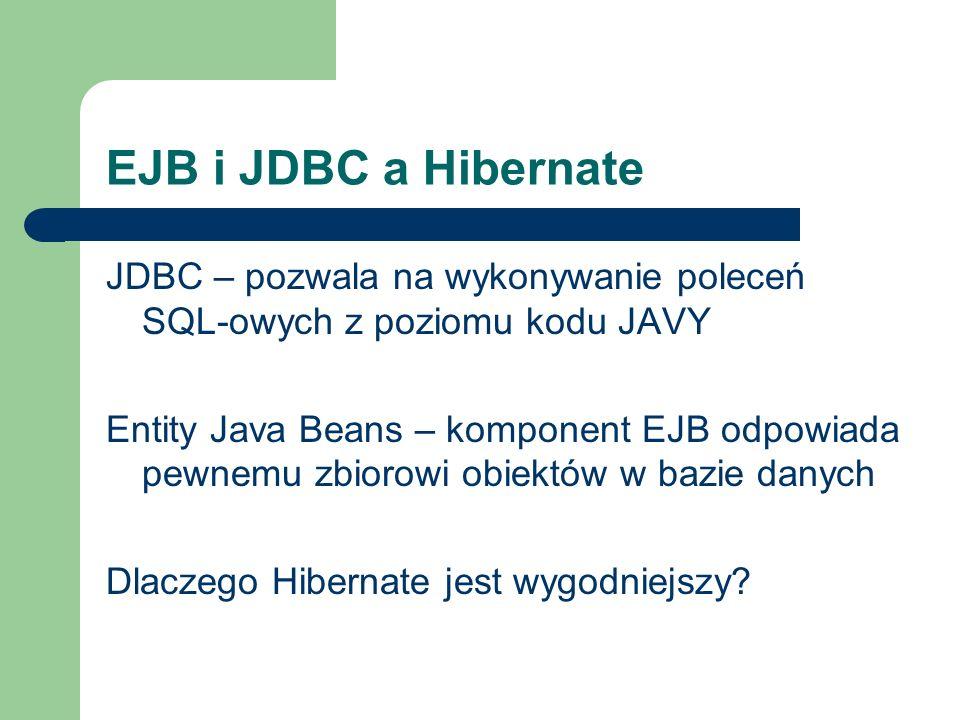 EJB i JDBC a HibernateJDBC – pozwala na wykonywanie poleceń SQL-owych z poziomu kodu JAVY.