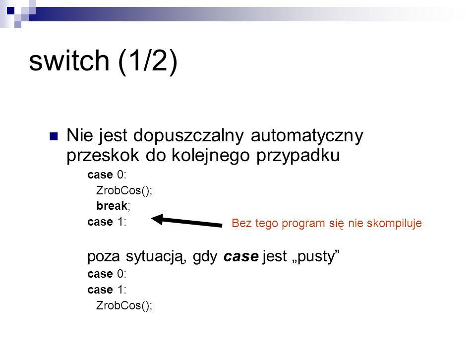 switch (1/2)Nie jest dopuszczalny automatyczny przeskok do kolejnego przypadku. case 0: ZrobCos(); break;