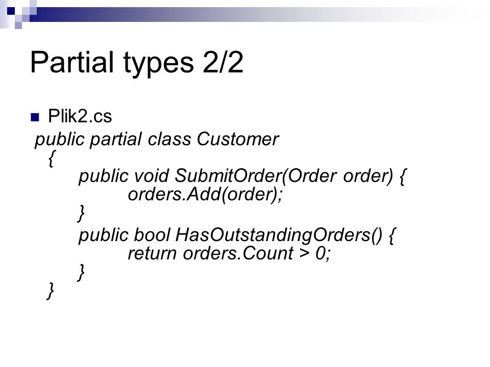 Partial types 2/2 Plik2.cs. public partial class Customer { public void SubmitOrder(Order order) { orders.Add(order); }