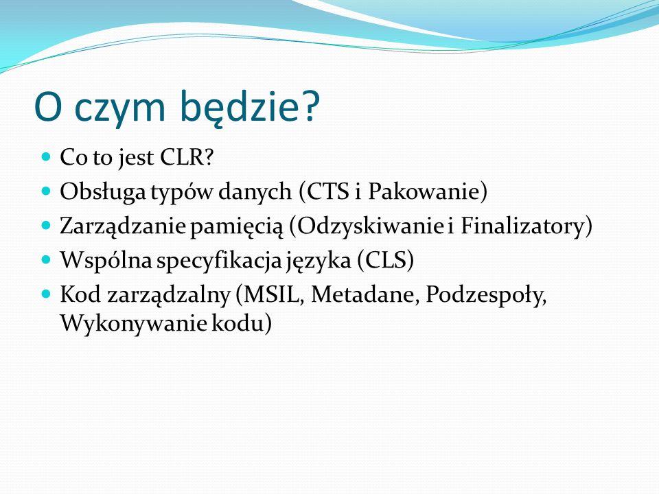 O czym będzie Co to jest CLR Obsługa typów danych (CTS i Pakowanie)