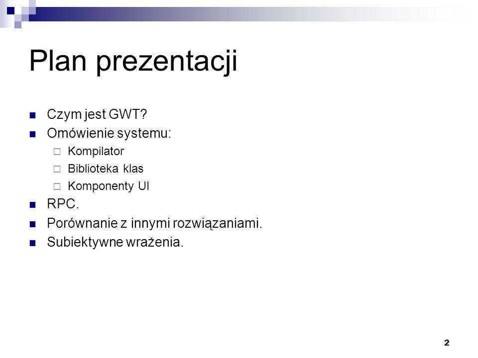 Plan prezentacji Czym jest GWT Omówienie systemu: RPC.
