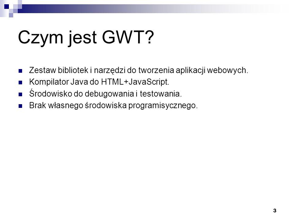 Czym jest GWT Zestaw bibliotek i narzędzi do tworzenia aplikacji webowych. Kompilator Java do HTML+JavaScript.