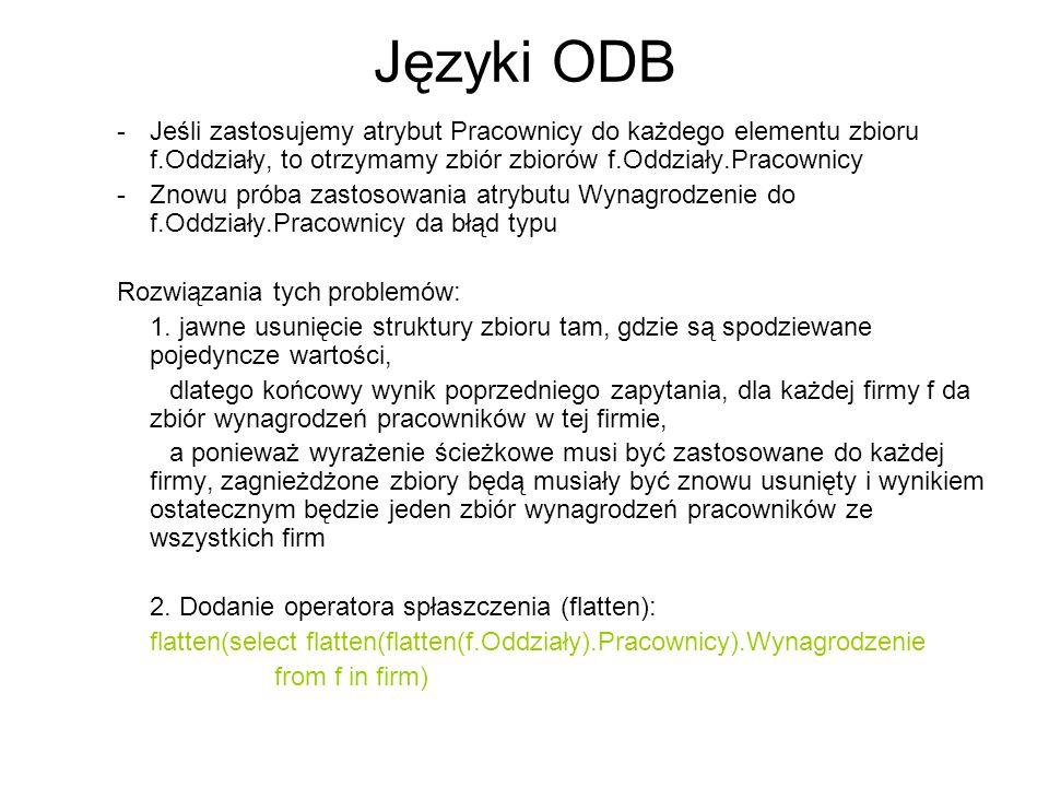 Języki ODB Jeśli zastosujemy atrybut Pracownicy do każdego elementu zbioru f.Oddziały, to otrzymamy zbiór zbiorów f.Oddziały.Pracownicy.