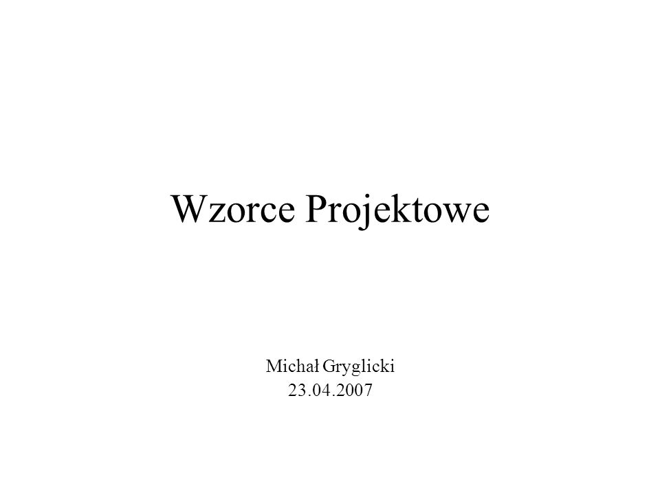 Wzorce Projektowe Michał Gryglicki 23.04.2007