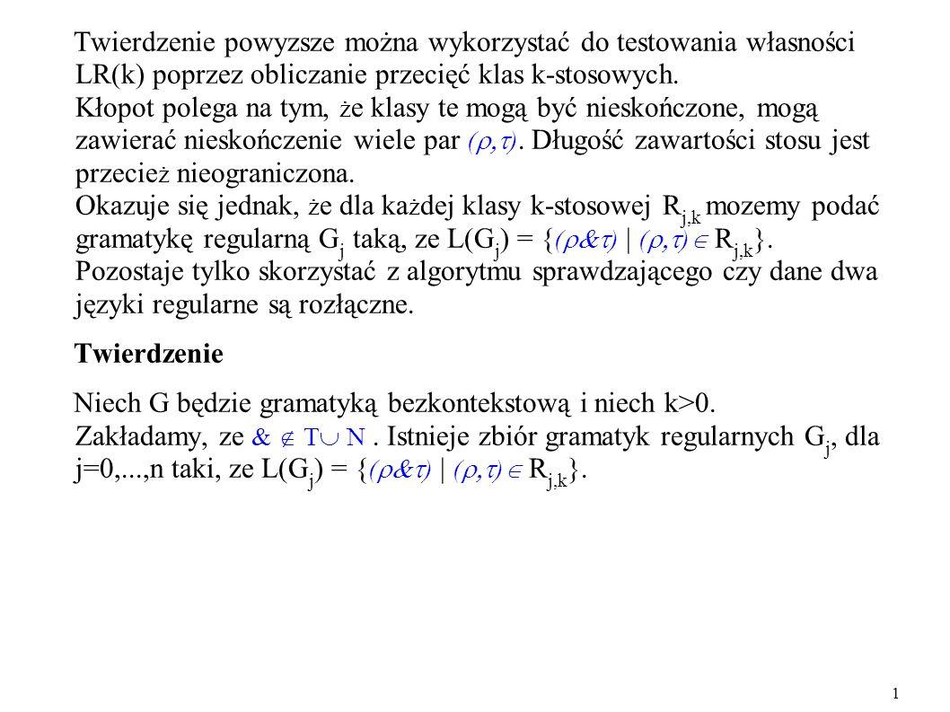 Twierdzenie powyzsze można wykorzystać do testowania własności LR(k) poprzez obliczanie przecięć klas k-stosowych. Kłopot polega na tym, że klasy te mogą być nieskończone, mogą zawierać nieskończenie wiele par (). Długość zawartości stosu jest przecież nieograniczona. Okazuje się jednak, że dla każdej klasy k-stosowej Rj,k mozemy podać gramatykę regularną Gj taką, ze L(Gj) = {() | () Rj,k}. Pozostaje tylko skorzystać z algorytmu sprawdzającego czy dane dwa języki regularne są rozłączne.