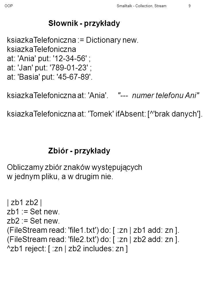 Słownik - przykłady ksiazkaTelefoniczna := Dictionary new. ksiazkaTelefoniczna. at: Ania put: 12-34-56 ;
