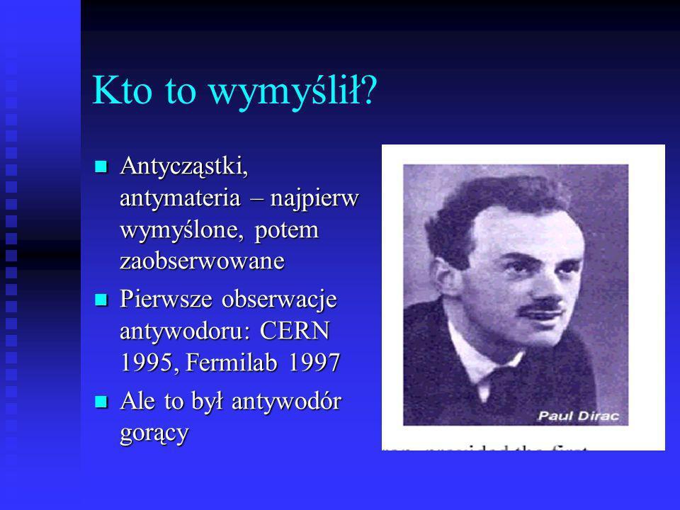 Kto to wymyślił Antycząstki, antymateria – najpierw wymyślone, potem zaobserwowane. Pierwsze obserwacje antywodoru: CERN 1995, Fermilab 1997.