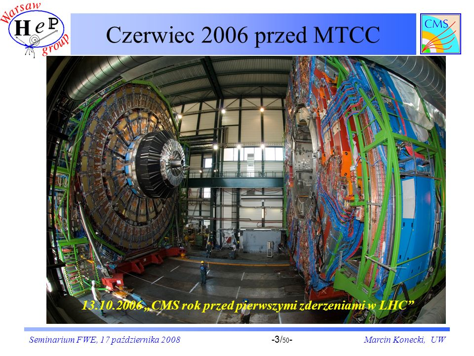 """Czerwiec 2006 przed MTCC13.10.2006 """"CMS rok przed pierwszymi zderzeniami w LHC Seminarium FWE, 17 października 2008."""