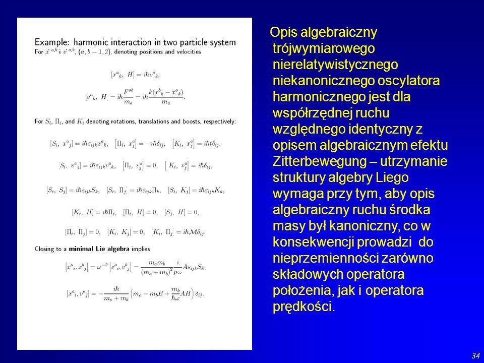 Opis algebraiczny trójwymiarowego nierelatywistycznego niekanonicznego oscylatora harmonicznego jest dla współrzędnej ruchu względnego identyczny z opisem algebraicznym efektu Zitterbewegung – utrzymanie struktury algebry Liego wymaga przy tym, aby opis algebraiczny ruchu środka masy był kanoniczny, co w konsekwencji prowadzi do nieprzemienności zarówno składowych operatora położenia, jak i operatora prędkości.