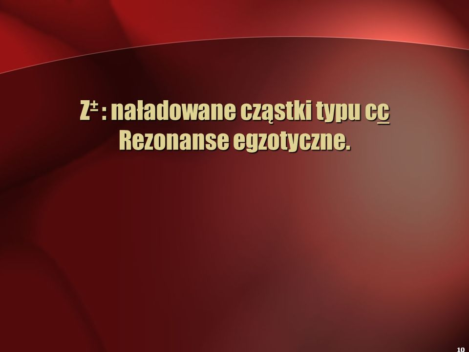 Z± : naładowane cząstki typu cc Rezonanse egzotyczne.