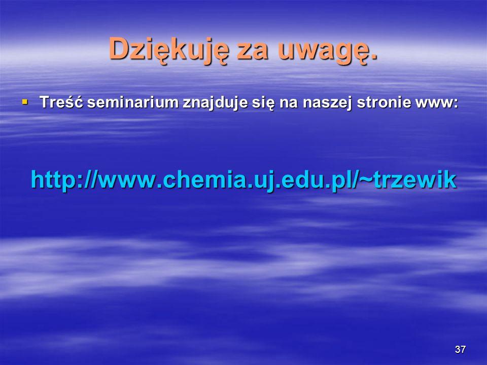 Dziękuję za uwagę. http://www.chemia.uj.edu.pl/~trzewik