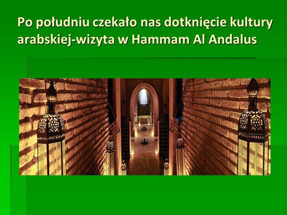 Po południu czekało nas dotknięcie kultury arabskiej-wizyta w Hammam Al Andalus