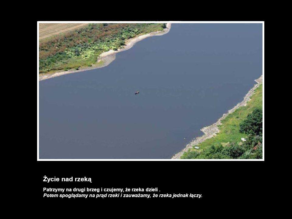 Życie nad rzeką Patrzymy na drugi brzeg i czujemy, że rzeka dzieli .
