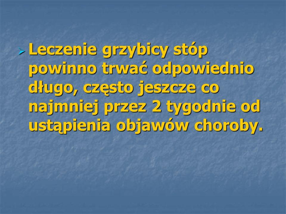 Leczenie grzybicy stóp powinno trwać odpowiednio długo, często jeszcze co najmniej przez 2 tygodnie od ustąpienia objawów choroby.