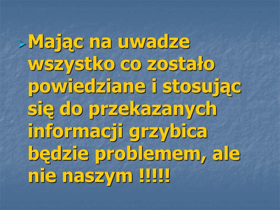 Mając na uwadze wszystko co zostało powiedziane i stosując się do przekazanych informacji grzybica będzie problemem, ale nie naszym !!!!!
