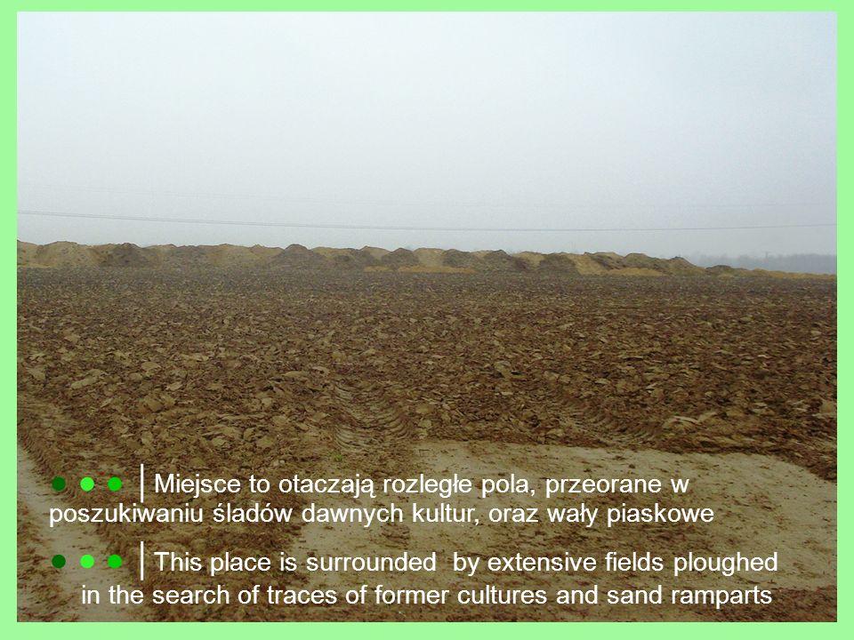 ● ● ● │Miejsce to otaczają rozległe pola, przeorane w