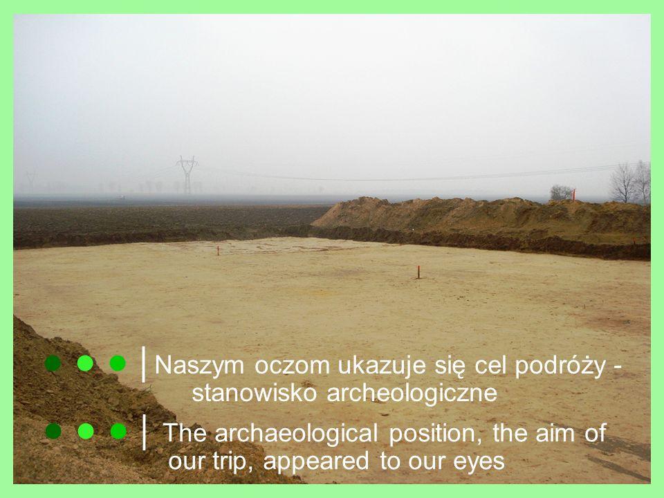 ● ● ● │Naszym oczom ukazuje się cel podróży - stanowisko archeologiczne