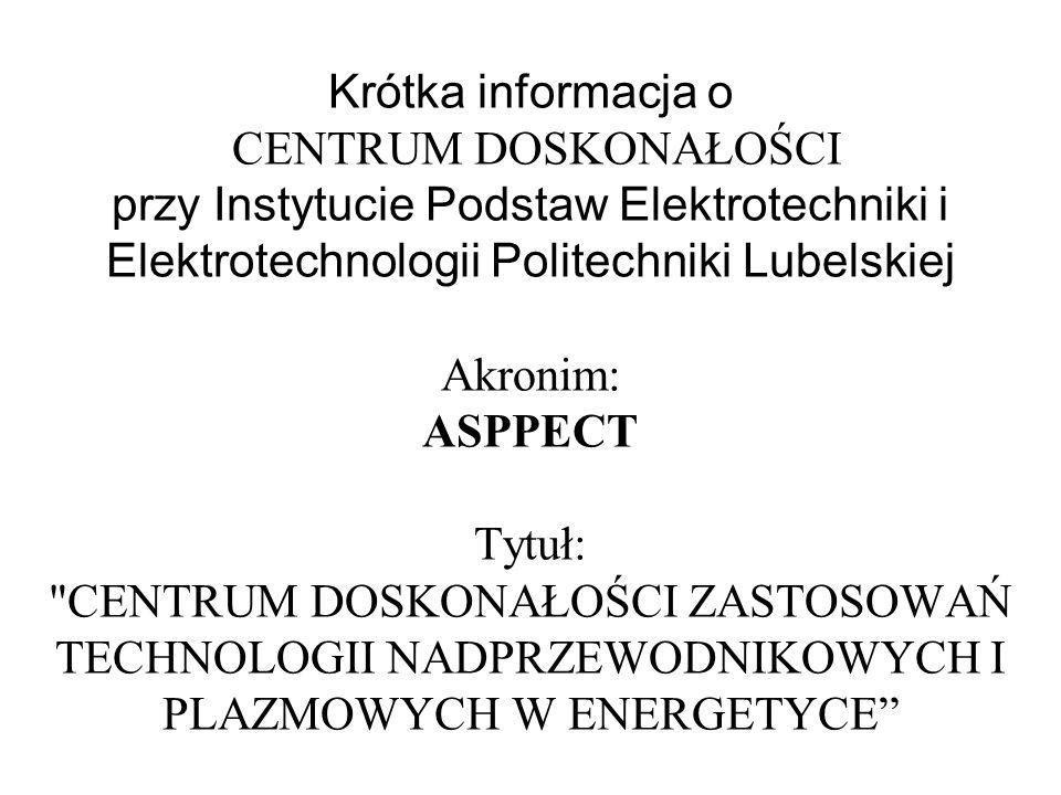 Krótka informacja o CENTRUM DOSKONAŁOŚCI przy Instytucie Podstaw Elektrotechniki i Elektrotechnologii Politechniki Lubelskiej Akronim: ASPPECT Tytuł: CENTRUM DOSKONAŁOŚCI ZASTOSOWAŃ TECHNOLOGII NADPRZEWODNIKOWYCH I PLAZMOWYCH W ENERGETYCE