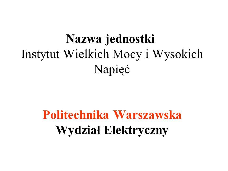 Nazwa jednostki Instytut Wielkich Mocy i Wysokich Napięć Politechnika Warszawska Wydział Elektryczny