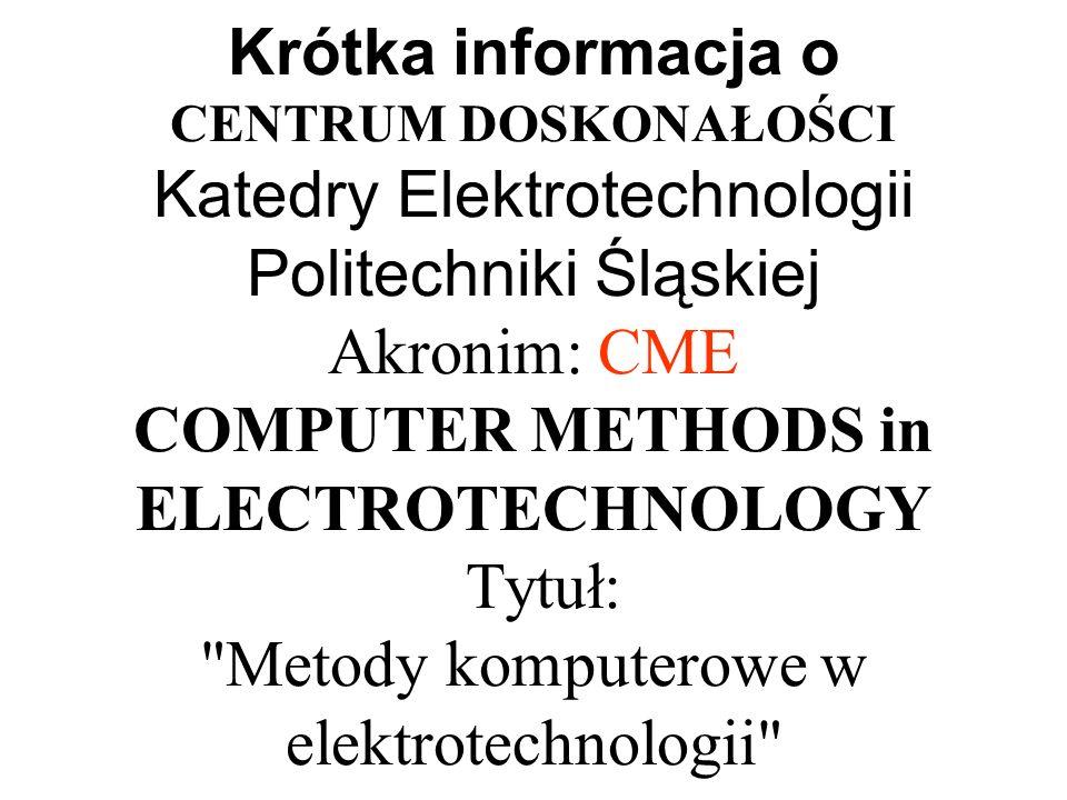 Krótka informacja o CENTRUM DOSKONAŁOŚCI Katedry Elektrotechnologii Politechniki Śląskiej Akronim: CME COMPUTER METHODS in ELECTROTECHNOLOGY Tytuł: Metody komputerowe w elektrotechnologii