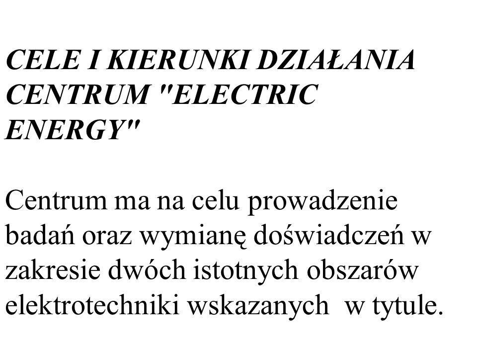 CELE I KIERUNKI DZIAŁANIA CENTRUM ELECTRIC ENERGY Centrum ma na celu prowadzenie badań oraz wymianę doświadczeń w zakresie dwóch istotnych obszarów elektrotechniki wskazanych w tytule.