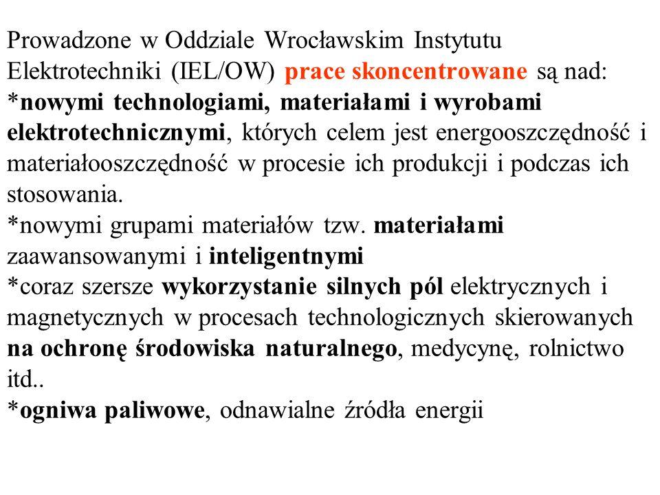 Prowadzone w Oddziale Wrocławskim Instytutu Elektrotechniki (IEL/OW) prace skoncentrowane są nad: *nowymi technologiami, materiałami i wyrobami elektrotechnicznymi, których celem jest energooszczędność i materiałooszczędność w procesie ich produkcji i podczas ich stosowania.