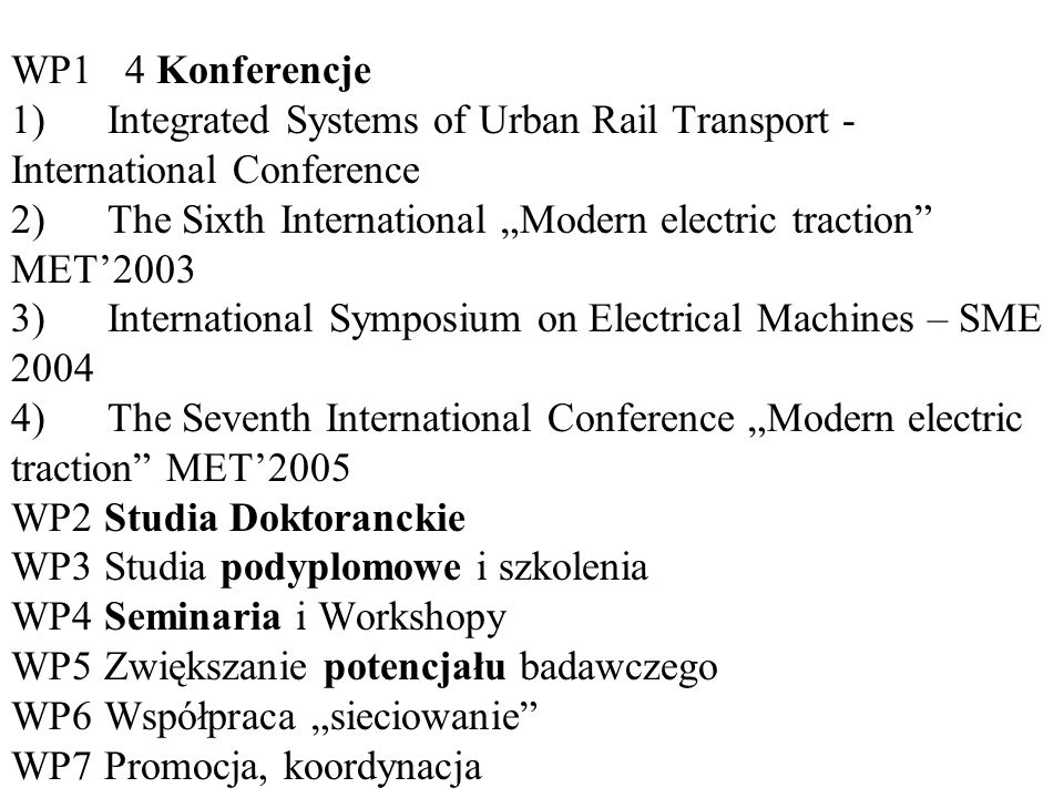"Wykaz Pakietów Roboczych CD (WP) WP1 4 Konferencje 1) Integrated Systems of Urban Rail Transport - International Conference 2) The Sixth International ""Modern electric traction MET'2003 3) International Symposium on Electrical Machines – SME 2004 4) The Seventh International Conference ""Modern electric traction MET'2005 WP2 Studia Doktoranckie WP3 Studia podyplomowe i szkolenia WP4 Seminaria i Workshopy WP5 Zwiększanie potencjału badawczego WP6 Współpraca ""sieciowanie WP7 Promocja, koordynacja"