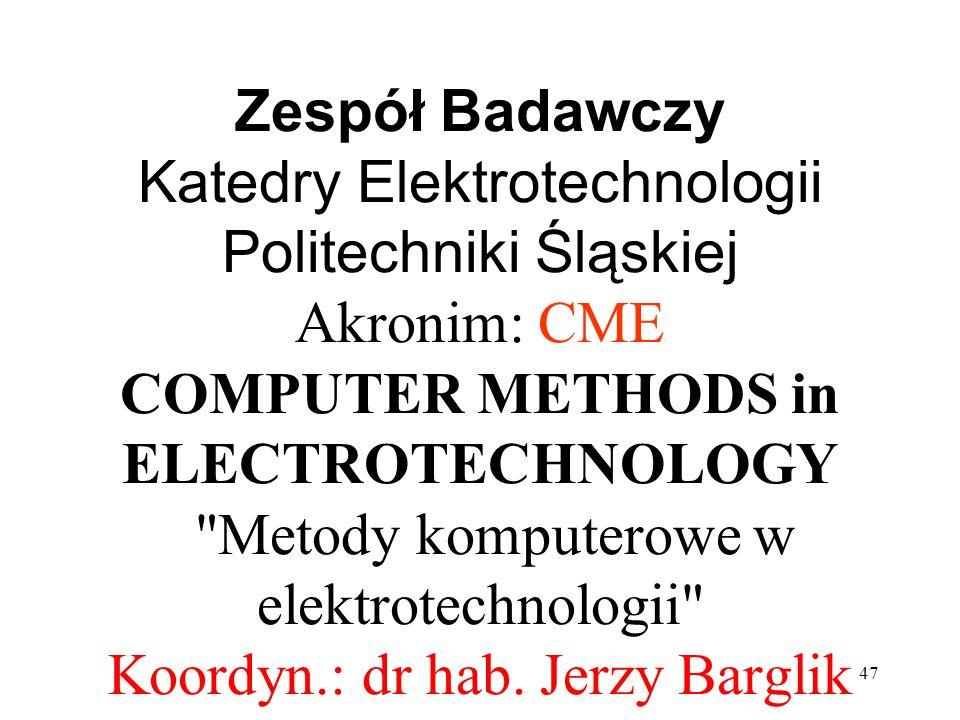 Zespół Badawczy Katedry Elektrotechnologii Politechniki Śląskiej Akronim: CME COMPUTER METHODS in ELECTROTECHNOLOGY Metody komputerowe w elektrotechnologii Koordyn.: dr hab.