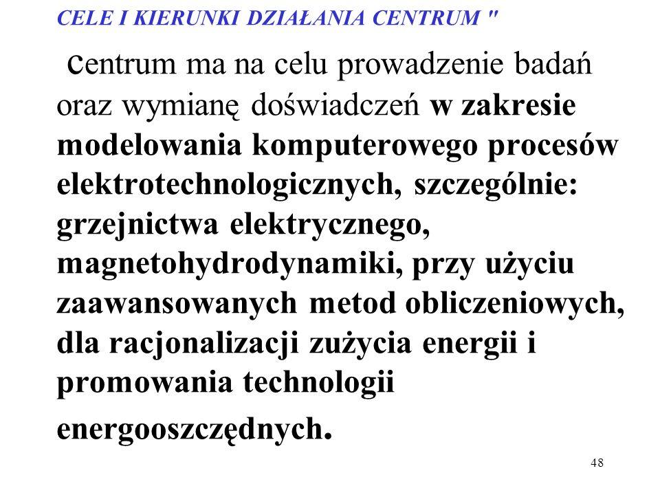 CELE I KIERUNKI DZIAŁANIA CENTRUM centrum ma na celu prowadzenie badań oraz wymianę doświadczeń w zakresie modelowania komputerowego procesów elektrotechnologicznych, szczególnie: grzejnictwa elektrycznego, magnetohydrodynamiki, przy użyciu zaawansowanych metod obliczeniowych, dla racjonalizacji zużycia energii i promowania technologii energooszczędnych.