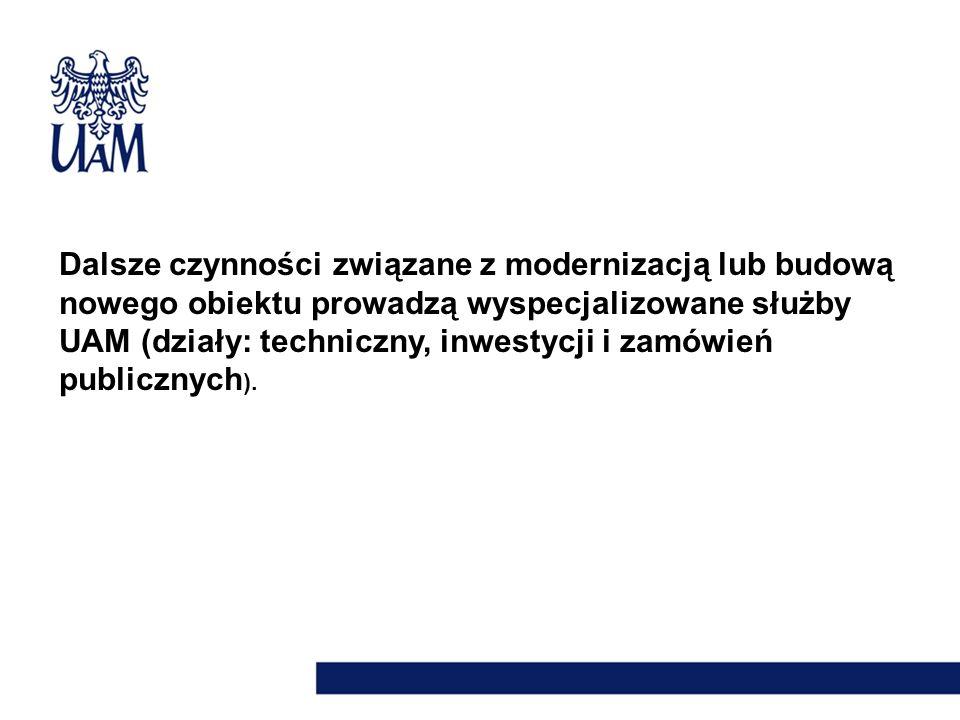 Dalsze czynności związane z modernizacją lub budową nowego obiektu prowadzą wyspecjalizowane służby UAM (działy: techniczny, inwestycji i zamówień publicznych).