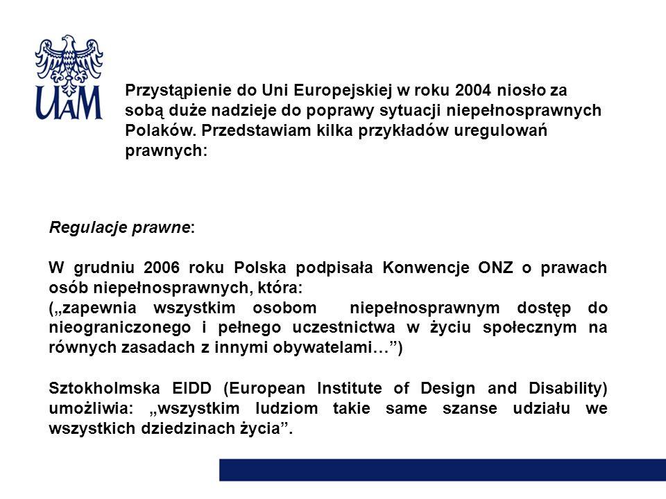 Przystąpienie do Uni Europejskiej w roku 2004 niosło za sobą duże nadzieje do poprawy sytuacji niepełnosprawnych Polaków. Przedstawiam kilka przykładów uregulowań prawnych: