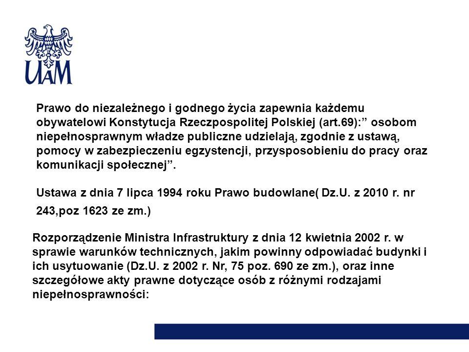 Prawo do niezależnego i godnego życia zapewnia każdemu obywatelowi Konstytucja Rzeczpospolitej Polskiej (art.69): osobom niepełnosprawnym władze publiczne udzielają, zgodnie z ustawą, pomocy w zabezpieczeniu egzystencji, przysposobieniu do pracy oraz komunikacji społecznej .