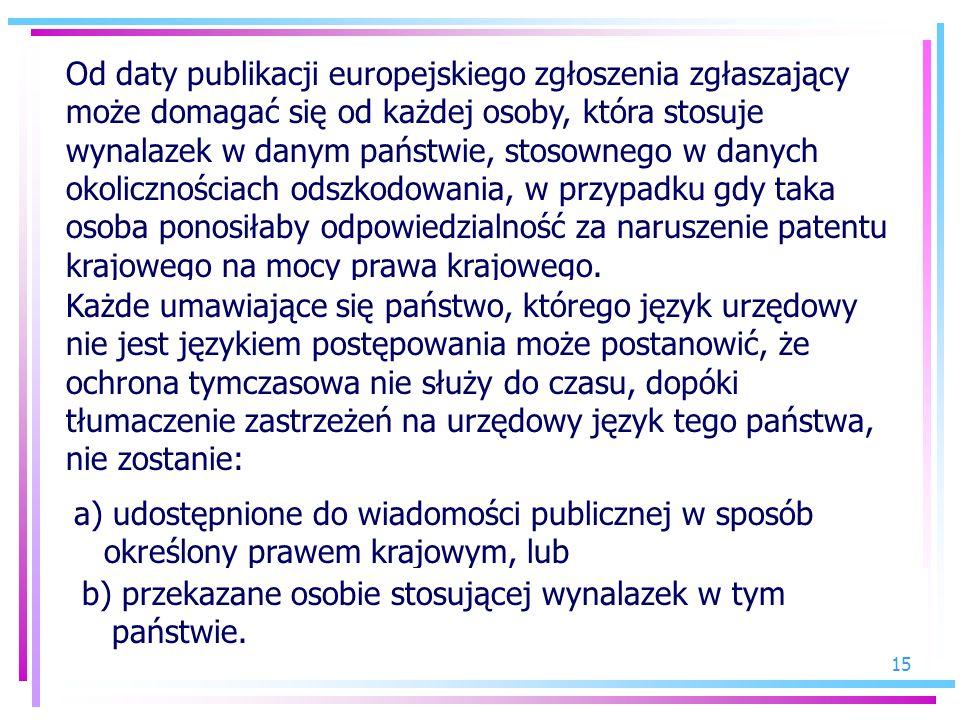 Od daty publikacji europejskiego zgłoszenia zgłaszający może domagać się od każdej osoby, która stosuje wynalazek w danym państwie, stosownego w danych okolicznościach odszkodowania, w przypadku gdy taka osoba ponosiłaby odpowiedzialność za naruszenie patentu krajowego na mocy prawa krajowego.