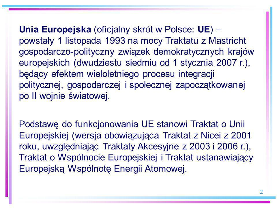 Unia Europejska (oficjalny skrót w Polsce: UE) – powstały 1 listopada 1993 na mocy Traktatu z Mastricht gospodarczo-polityczny związek demokratycznych krajów europejskich (dwudziestu siedmiu od 1 stycznia 2007 r.), będący efektem wieloletniego procesu integracji politycznej, gospodarczej i społecznej zapoczątkowanej po II wojnie światowej.