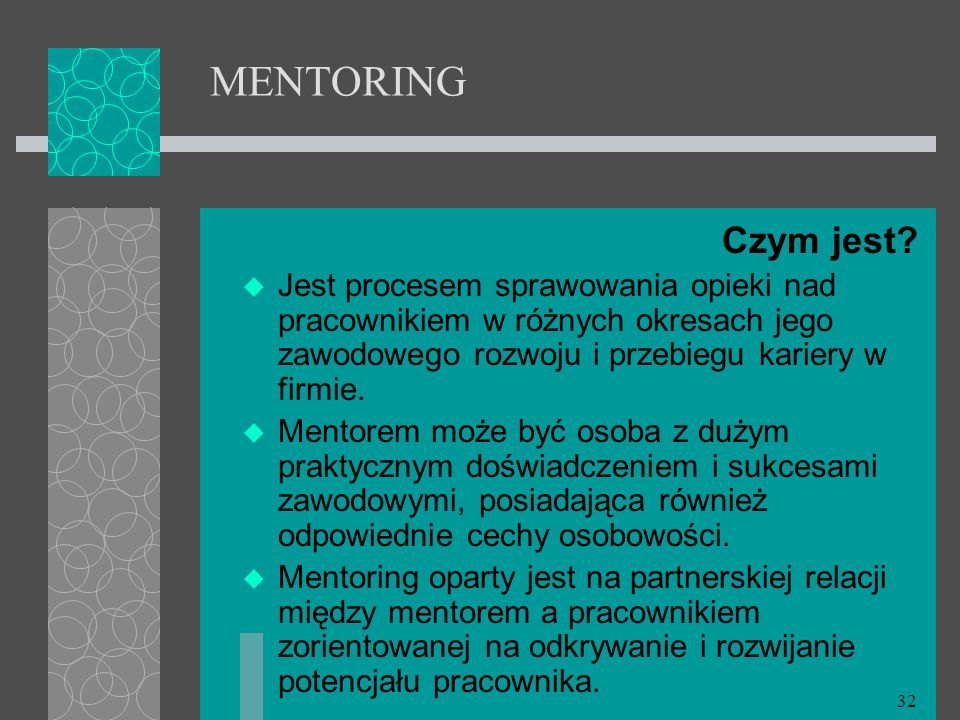 MENTORING Czym jest Jest procesem sprawowania opieki nad pracownikiem w różnych okresach jego zawodowego rozwoju i przebiegu kariery w firmie.