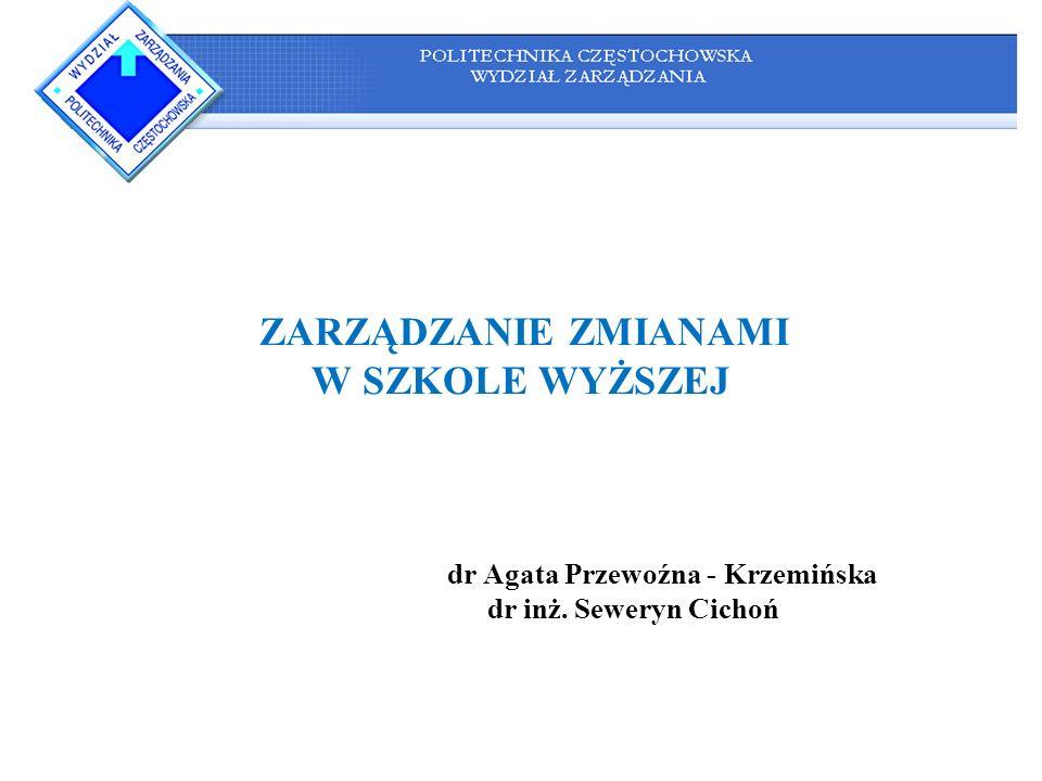 ZARZĄDZANIE ZMIANAMI W SZKOLE WYŻSZEJ dr Agata Przewoźna - Krzemińska dr inż. Seweryn Cichoń