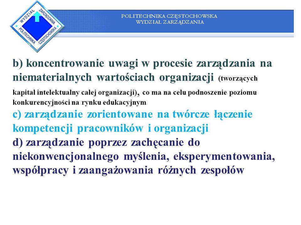 b) koncentrowanie uwagi w procesie zarządzania na niematerialnych wartościach organizacji (tworzących kapitał intelektualny całej organizacji), co ma na celu podnoszenie poziomu konkurencyjności na rynku edukacyjnym c) zarządzanie zorientowane na twórcze łączenie kompetencji pracowników i organizacji d) zarządzanie poprzez zachęcanie do niekonwencjonalnego myślenia, eksperymentowania, współpracy i zaangażowania różnych zespołów