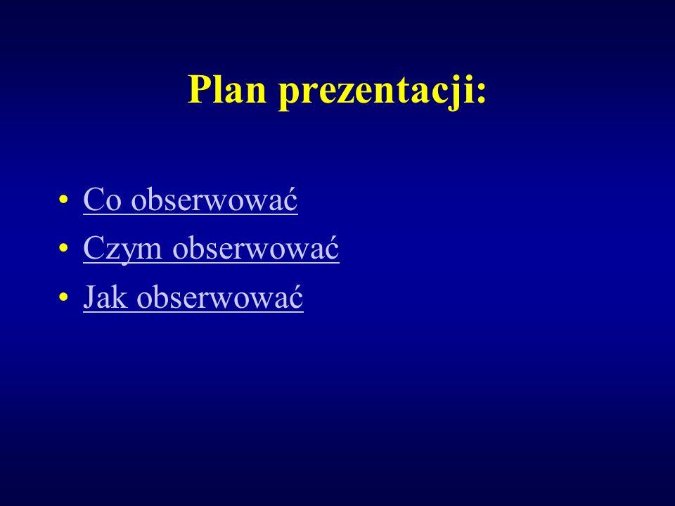 Plan prezentacji: Co obserwować Czym obserwować Jak obserwować