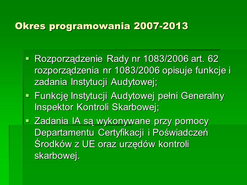 Okres programowania 2007-2013 Rozporządzenie Rady nr 1083/2006 art. 62 rozporządzenia nr 1083/2006 opisuje funkcje i zadania Instytucji Audytowej;