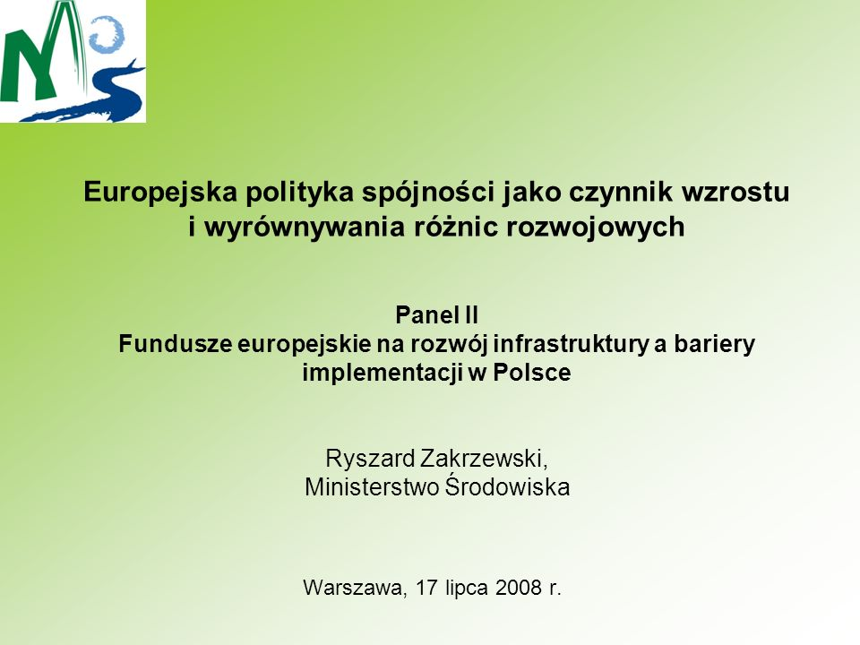 Europejska polityka spójności jako czynnik wzrostu i wyrównywania różnic rozwojowych Panel II Fundusze europejskie na rozwój infrastruktury a bariery implementacji w Polsce Ryszard Zakrzewski, Ministerstwo Środowiska