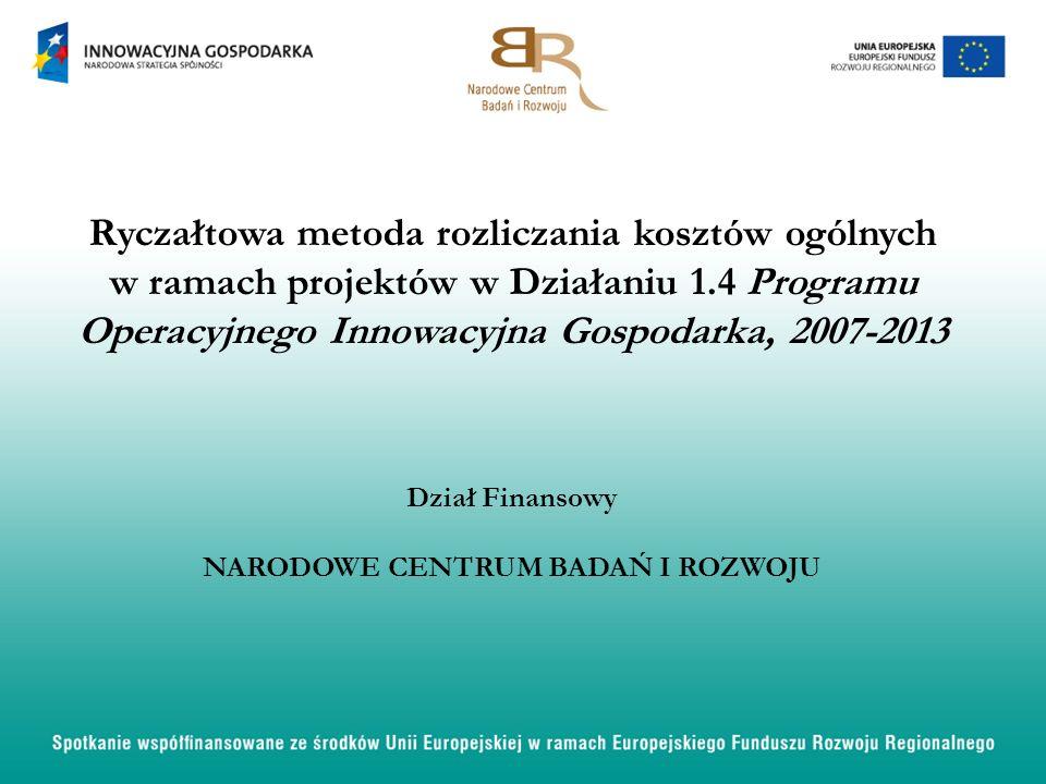 Ryczałtowa metoda rozliczania kosztów ogólnych w ramach projektów w Działaniu 1.4 Programu Operacyjnego Innowacyjna Gospodarka, 2007-2013 Dział Finansowy NARODOWE CENTRUM BADAŃ I ROZWOJU