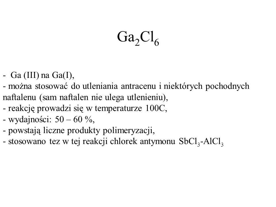 Ga2Cl6 - Ga (III) na Ga(I), - można stosować do utleniania antracenu i niektórych pochodnych naftalenu (sam naftalen nie ulega utlenieniu),