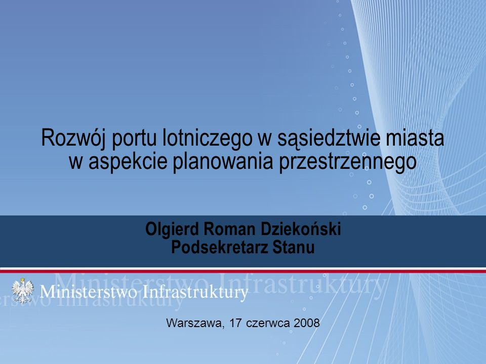Rozwój portu lotniczego w sąsiedztwie miasta w aspekcie planowania przestrzennego Olgierd Roman Dziekoński Podsekretarz Stanu