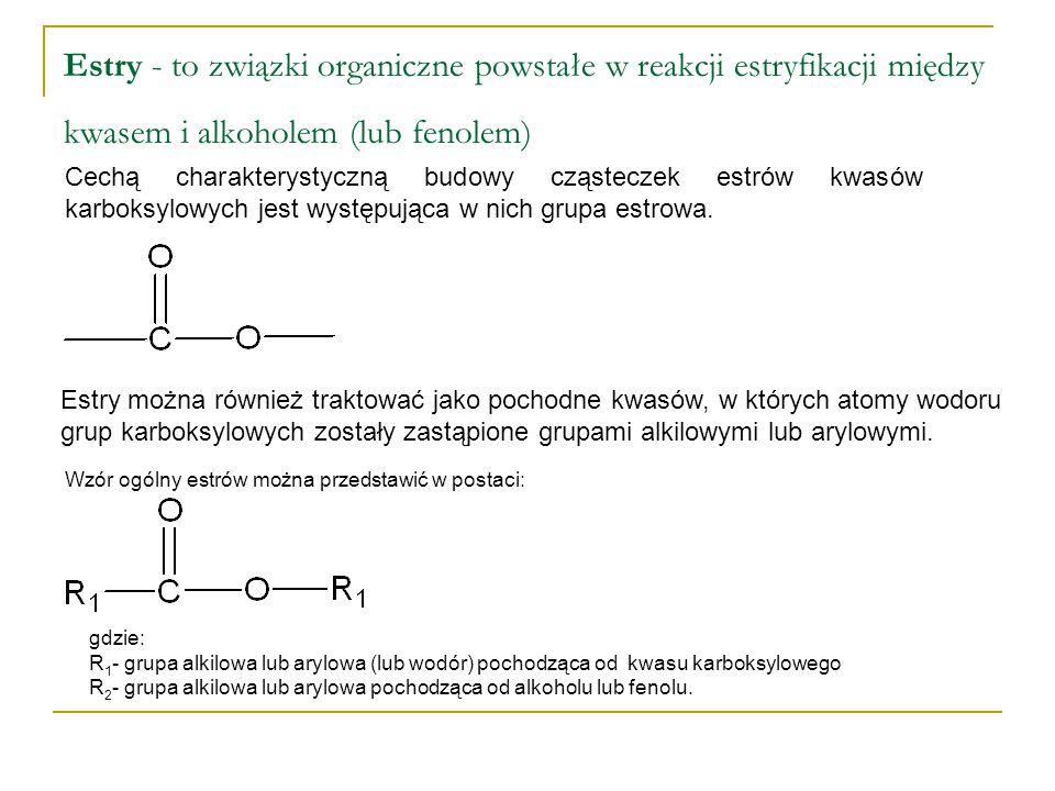Estry - to związki organiczne powstałe w reakcji estryfikacji między kwasem i alkoholem (lub fenolem)