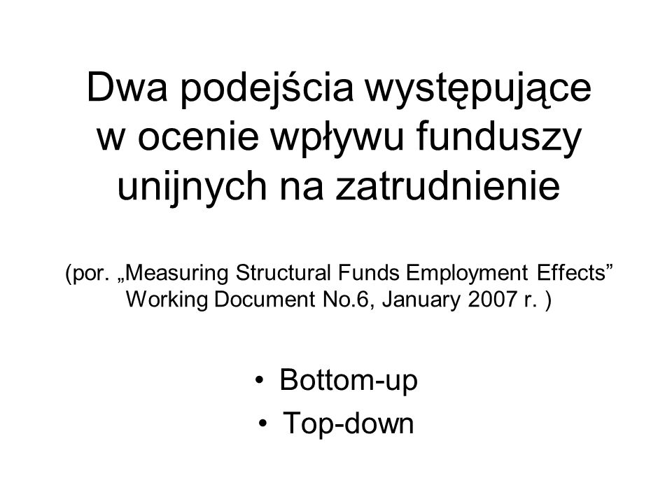 "Dwa podejścia występujące w ocenie wpływu funduszy unijnych na zatrudnienie (por. ""Measuring Structural Funds Employment Effects Working Document No.6, January 2007 r. )"
