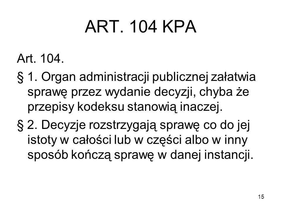 ART. 104 KPA Art. 104. § 1. Organ administracji publicznej załatwia sprawę przez wydanie decyzji, chyba że przepisy kodeksu stanowią inaczej.
